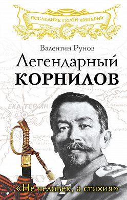 Валентин Рунов - Легендарный Корнилов. «Не человек, а стихия»