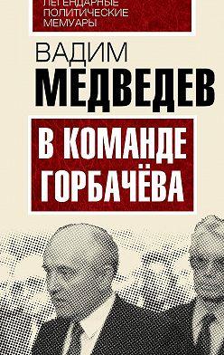 Вадим Медведев - В команде Горбачева