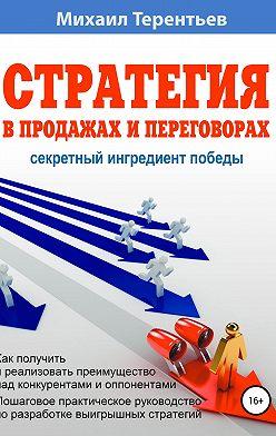 Михаил Терентьев - Стратегия в продажах и переговорах. Секретный ингредиент победы