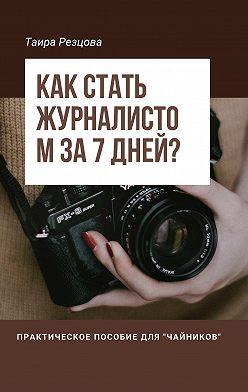 Таира Резцова - Как стать журналистом за 7 дней? Практическое пособие для «чайников»