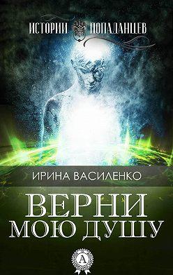 Ирина Василенко - Верни мою душу