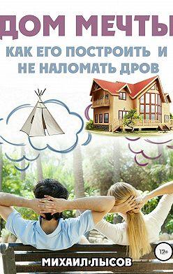 Михаил Лысов - Дом мечты: Как его построить и не наломать дров?