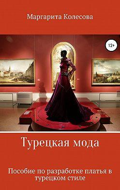 Маргарита Колесова - Турецкая мода. Пособие по разработке платья в турецком стиле
