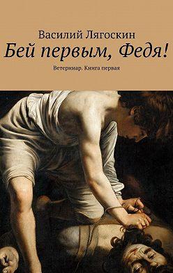Василий Лягоскин - Бей первым, Федя! Ветеринар. Книга первая