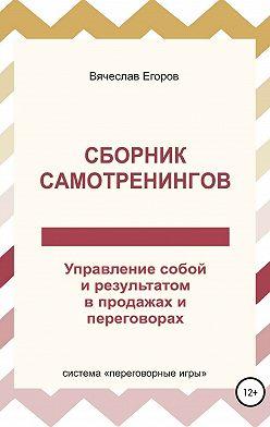 Вячеслав Егоров - Сборник самотренингов, или Управление собой и результатом в продажах и переговорах