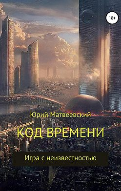 Юрий Матвеевский - Код времени. Игра с неизвестностью