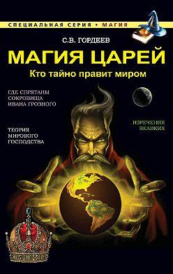 Сергей Гордеев - Магия царей. Кто тайно правит миром