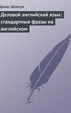 Денис Шевчук - Деловой английский язык: стандартные фразы на английском