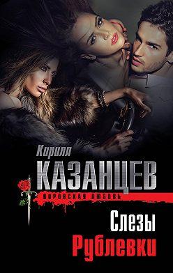 Кирилл Казанцев - Слезы Рублевки