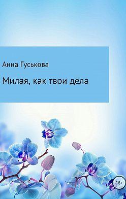 Анна Гуськова - Милая, как твои дела