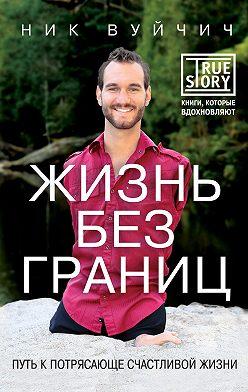 Ник Вуйчич - Жизнь без границ. Путь к потрясающе счастливой жизни