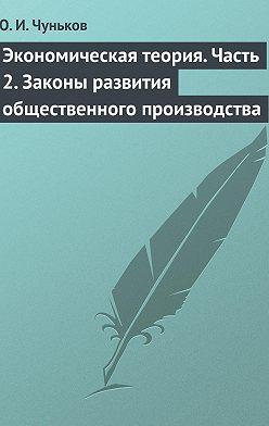 Юрий Чуньков - Экономическая теория. Часть 2. Законы развития общественного производства