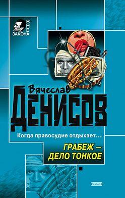 Вячеслав Денисов - Грабеж – дело тонкое