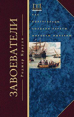 Роджер Кроули - Завоеватели. Как португальцы построили первую мировую империю