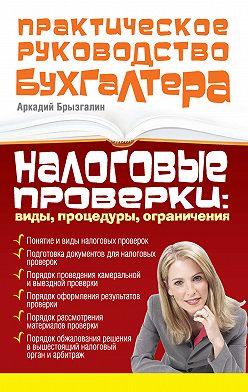 Аркадий Брызгалин - Налоговые проверки: виды, процедуры, ограничения