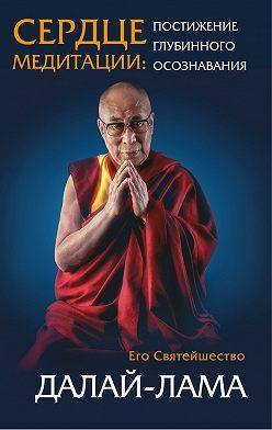 Далай-лама XIV - Сердце медитации. Постижение глубинного осознавания