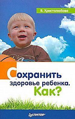 Валерия Христолюбова - Сохранить здоровье ребенка. Как?