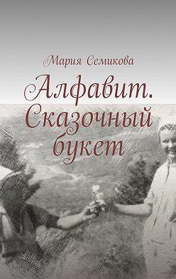Мария Семикова - Алфавит. Сказочный букет