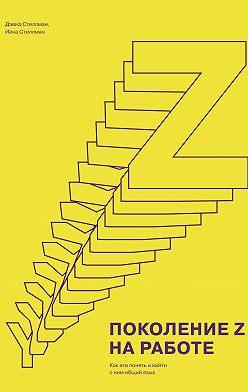 Дэвид Стиллман - Поколение Z на работе. Как его понять и найти с ним общий язык