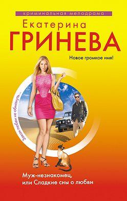 Екатерина Гринева - Муж-незнакомец, или Сладкие сны о любви