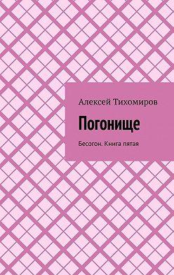 Алексей Тихомиров - Погонище. Бесогон. Книга пятая