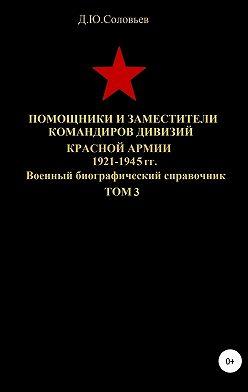 Денис Соловьев - Помощники и заместители командиров дивизий Красной Армии 1921-1945 гг. Том 3