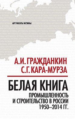 Unidentified author - Белая книга. Промышленность и строительство в России 1950–2014 гг.