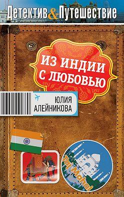 Юлия Алейникова - Из Индии с любовью
