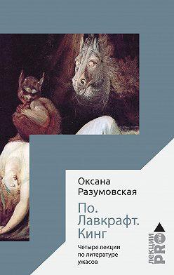 Оксана Разумовская - По. Лавкрафт. Кинг. Четыре лекции о литературе ужасов