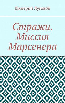 Дмитрий Луговой - Стражи. Миссия Марсенера
