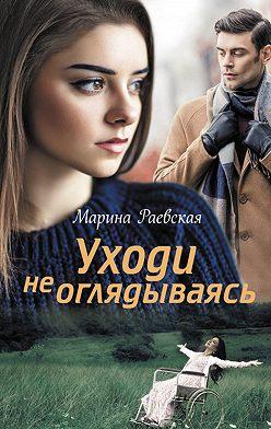 Марина Раевская - Уходи не оглядываясь