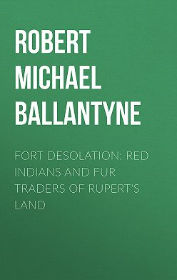 Robert Michael Ballantyne - Fort Desolation: Red Indians and Fur Traders of Rupert's Land