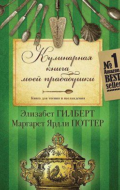 Элизабет Гилберт - Кулинарная книга моей прабабушки. Книга для чтения и наслаждения