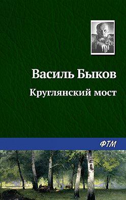 Василий Быков - Круглянский мост