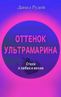 Данил Рудой - Оттенок ультрамарина. Стихи олюбви ижизни. Современная русская поэзия