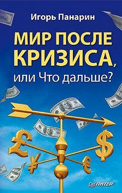 Игорь Панарин - Мир после кризиса, или Что дальше?