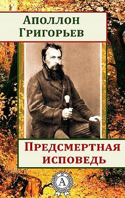 Аполлон Григорьев - Предсмертная исповедь