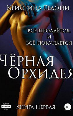 Кристина Гедони - Чёрная Орхидея. Книга 1