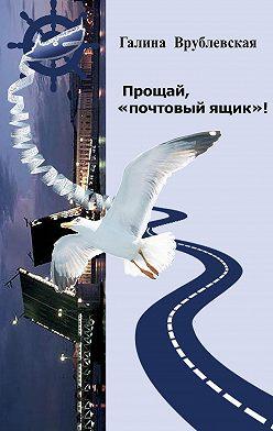 Галина Врублевская - Прощай, «почтовый ящик»! Автобиографическая проза и рассказы