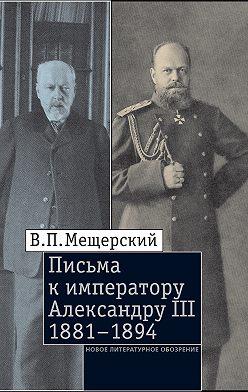 Владимир Мещерский - Письма к императору Александру III, 1881–1894