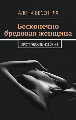 Алина Весенняя - Бесконечно бредовая женщина. Эротические истории