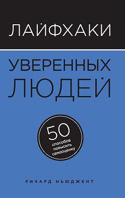 Ричард Ньюджент - Лайфхаки уверенных людей. 50 способов повысить самооценку