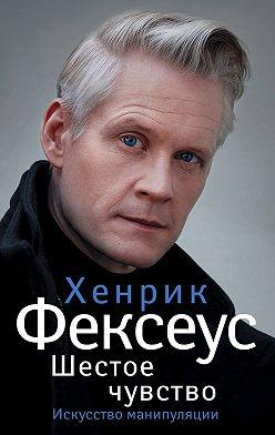 Хенрик Фексеус - Шестое чувство. Незаменимое руководство по навыкам общения