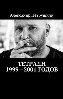 Александр Петрушкин - Тетради 1999—2001годов