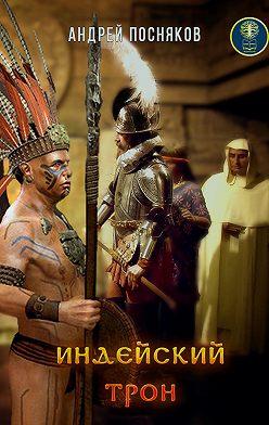 Андрей Посняков - Индейский трон, или Крест против идола
