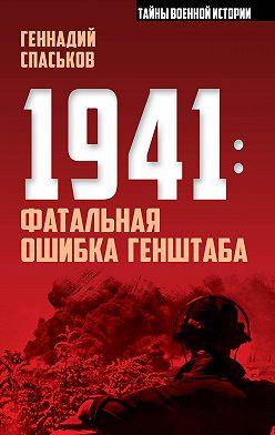 Геннадий Спаськов - 1941: фатальная ошибка Генштаба