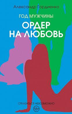Александр Гордиенко - Год Мужчины. Ордер на Любовь