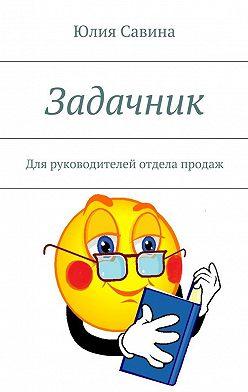 Юлия Савина - Задачник. Для руководителей отдела продаж