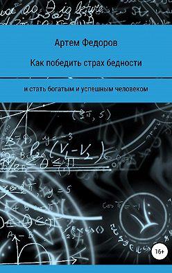 Артем Федоров - Как победить страх бедности и стать богатым и успешным человеком