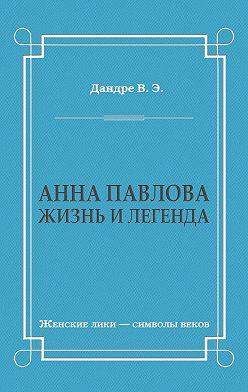 Виктор Дандре - Анна Павлова. Жизнь и легенда